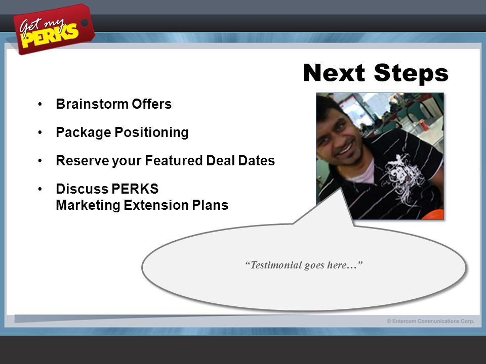 Next Steps Brainstorm Offers Package Positioning Reserve your Featured Deal Dates Discuss PERKS Marketing Extension Plans Testimonial goes here…