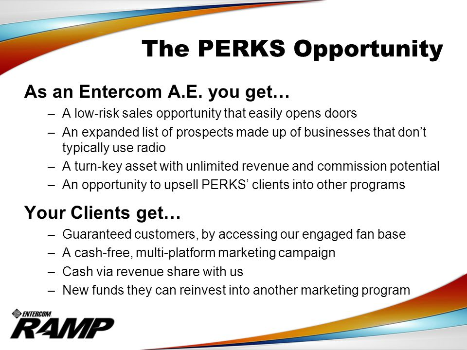 The PERKS Opportunity As an Entercom A.E. you get… –A low-risk sales opportunity that easily opens doors –An expanded list of prospects made up of bus