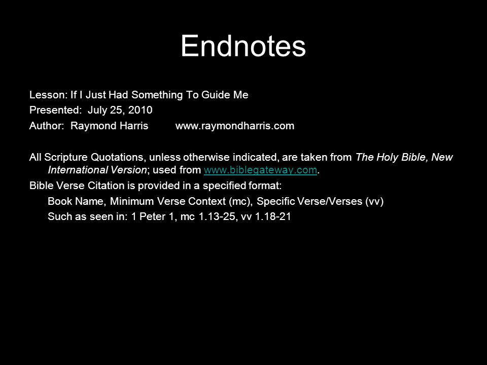Endnotes Lesson: If I Just Had Something To Guide Me Presented: July 25, 2010 Author: Raymond Harriswww.raymondharris.com All Scripture Quotations, unless otherwise indicated, are taken from The Holy Bible, New International Version; used from www.biblegateway.com.www.biblegateway.com Bible Verse Citation is provided in a specified format: Book Name, Minimum Verse Context (mc), Specific Verse/Verses (vv) Such as seen in: 1 Peter 1, mc 1.13-25, vv 1.18-21