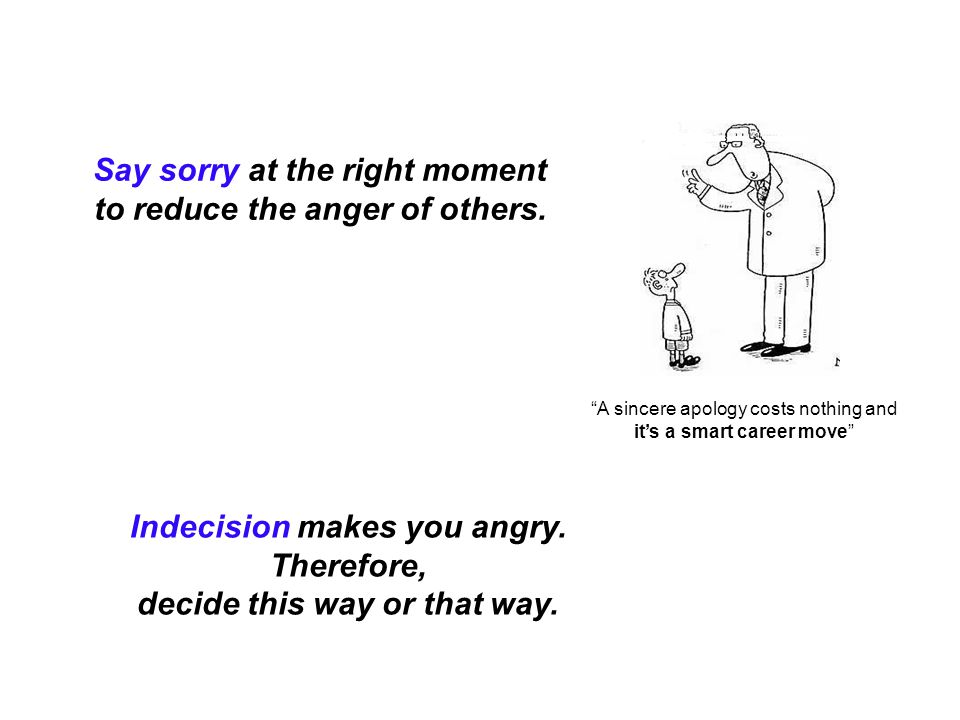 """Say sorry at the right moment to reduce the anger of others. Indecision makes you angry. Therefore, decide this way or that way. """"A sincere apology co"""