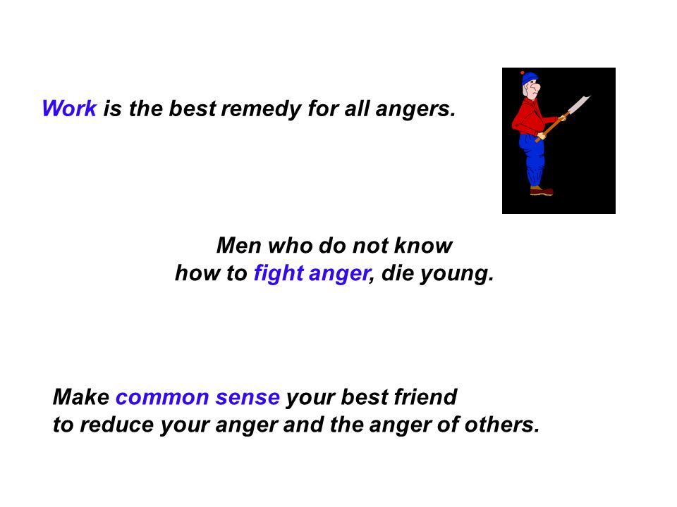 Work is the best remedy for all angers. Make common sense your best friend to reduce your anger and the anger of others. Men who do not know how to fi