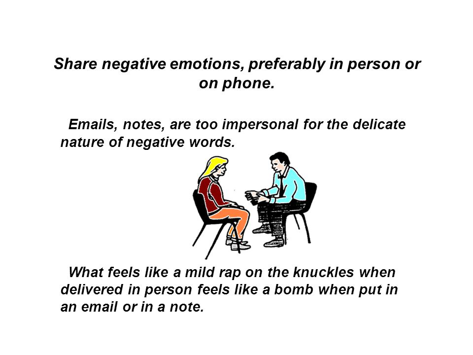 Share negative emotions, preferably in person or on phone. Emails, notes, are too impersonal for the delicate nature of negative words. What feels lik