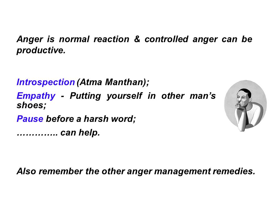 Anger is normal reaction & controlled anger can be productive. Introspection (Atma Manthan); Empathy - Putting yourself in other man's shoes; Pause be