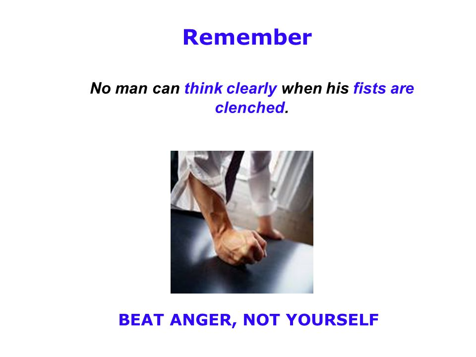 No man can think clearly when his fists are clenched. Remember BEAT ANGER, NOT YOURSELF