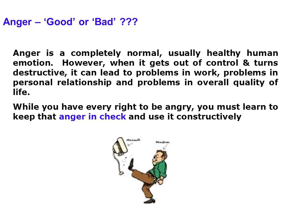 Anger – 'Good' or 'Bad' ??? Anger is a completely normal, usually healthy human emotion. However, when it gets out of control & turns destructive, it