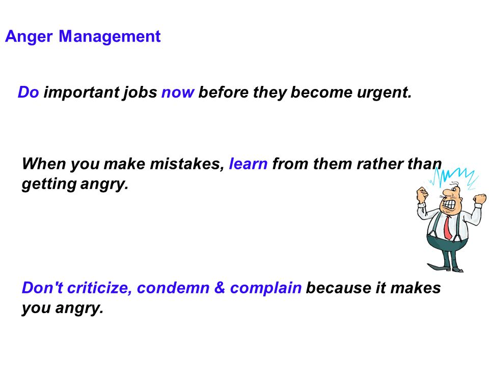 Anger Management Do important jobs now before they become urgent. When you make mistakes, learn from them rather than getting angry. Don't criticize,