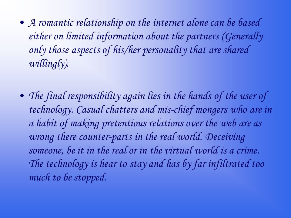 A romantic relationship on the internet alone can be based either on limited information about the partners (Generally only those aspects of his/her personality that are shared willingly).