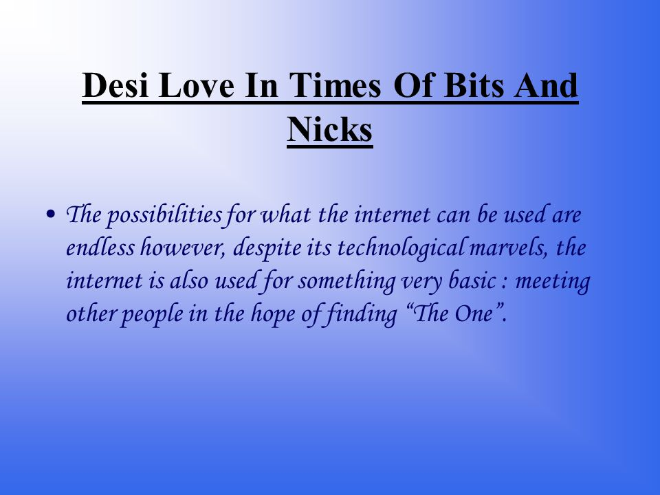 Desi Love In Times Of Bits And Nicks The possibilities for what the internet can be used are endless however, despite its technological marvels, the internet is also used for something very basic : meeting other people in the hope of finding The One .