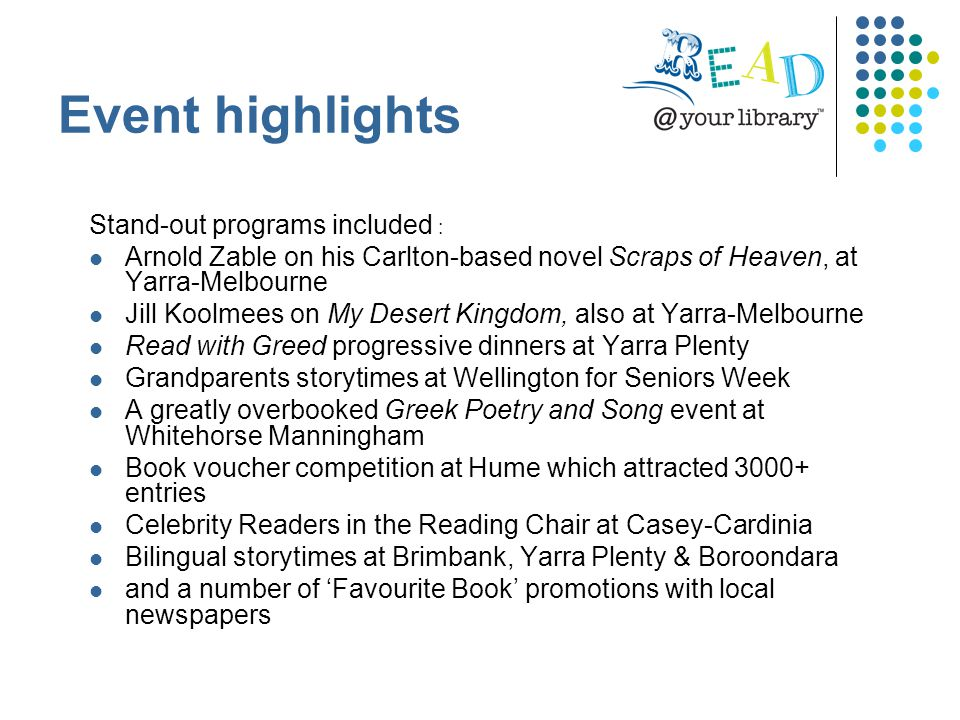 Stand-out programs included : Arnold Zable on his Carlton-based novel Scraps of Heaven, at Yarra-Melbourne Jill Koolmees on My Desert Kingdom, also at Yarra-Melbourne Read with Greed progressive dinners at Yarra Plenty Grandparents storytimes at Wellington for Seniors Week A greatly overbooked Greek Poetry and Song event at Whitehorse Manningham Book voucher competition at Hume which attracted 3000+ entries Celebrity Readers in the Reading Chair at Casey-Cardinia Bilingual storytimes at Brimbank, Yarra Plenty & Boroondara and a number of 'Favourite Book' promotions with local newspapers Event highlights