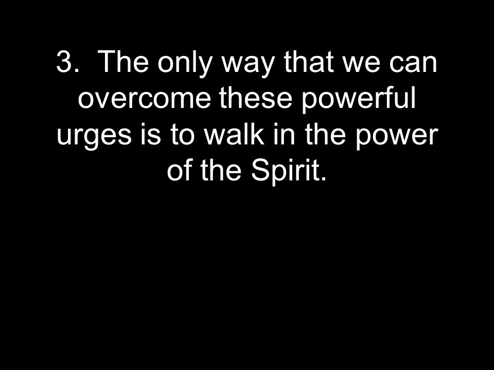 3. The only way that we can overcome these powerful urges is to walk in the power of the Spirit.