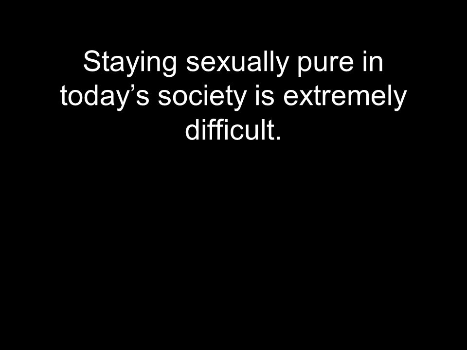 Staying sexually pure in today's society is extremely difficult.