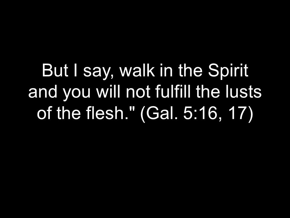 But I say, walk in the Spirit and you will not fulfill the lusts of the flesh. (Gal. 5:16, 17)