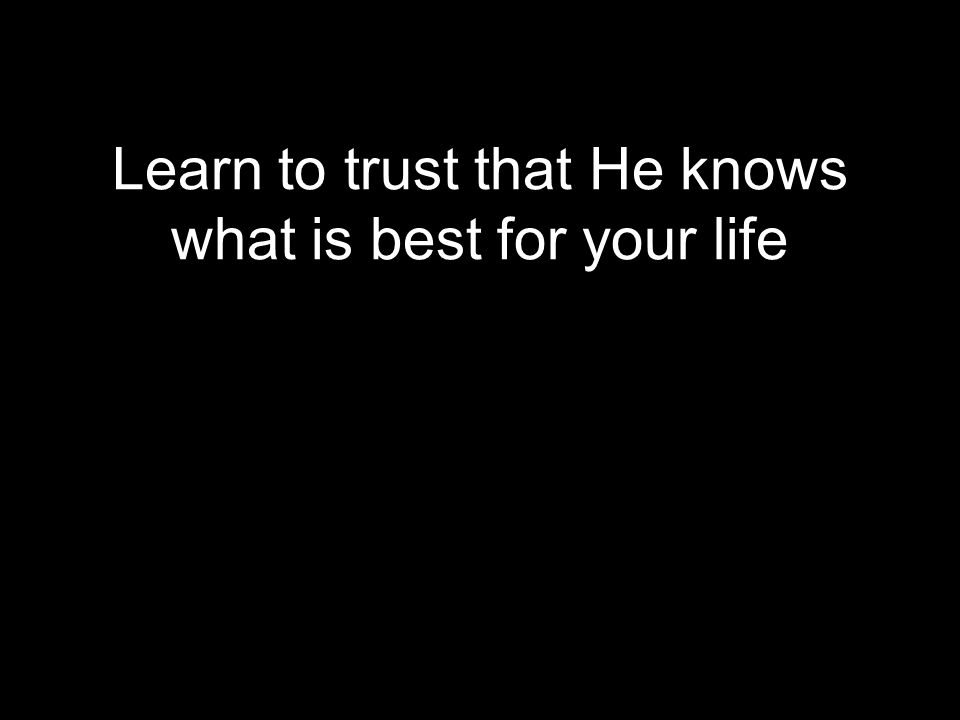 Learn to trust that He knows what is best for your life
