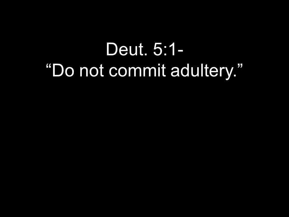 Deut. 5:1- Do not commit adultery.