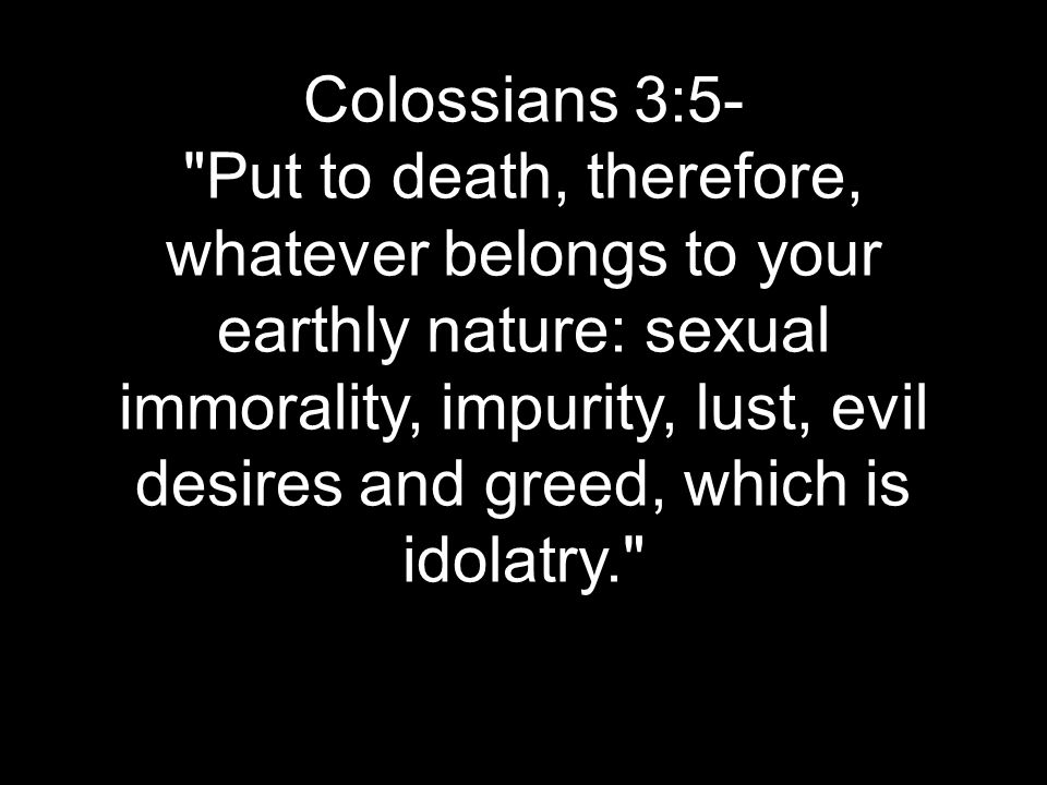 Colossians 3:5- Put to death, therefore, whatever belongs to your earthly nature: sexual immorality, impurity, lust, evil desires and greed, which is idolatry.