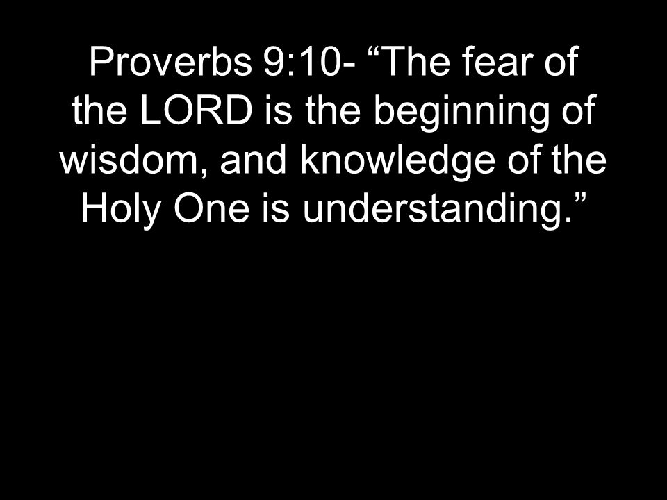 Proverbs 9:10- The fear of the LORD is the beginning of wisdom, and knowledge of the Holy One is understanding.
