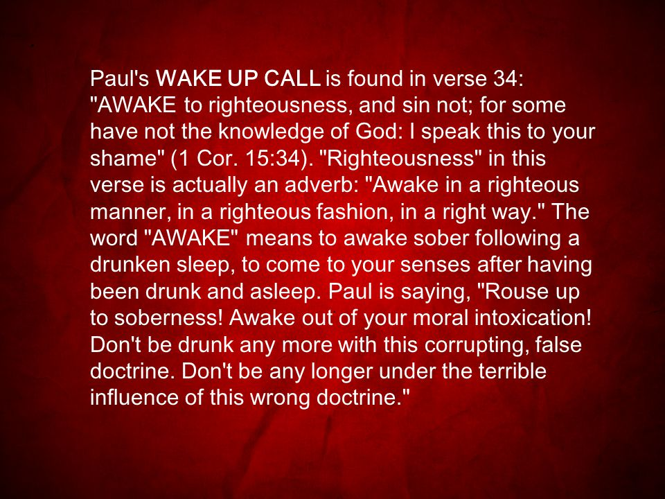 Paul s WAKE UP CALL is found in verse 34: AWAKE to righteousness, and sin not; for some have not the knowledge of God: I speak this to your shame (1 Cor.