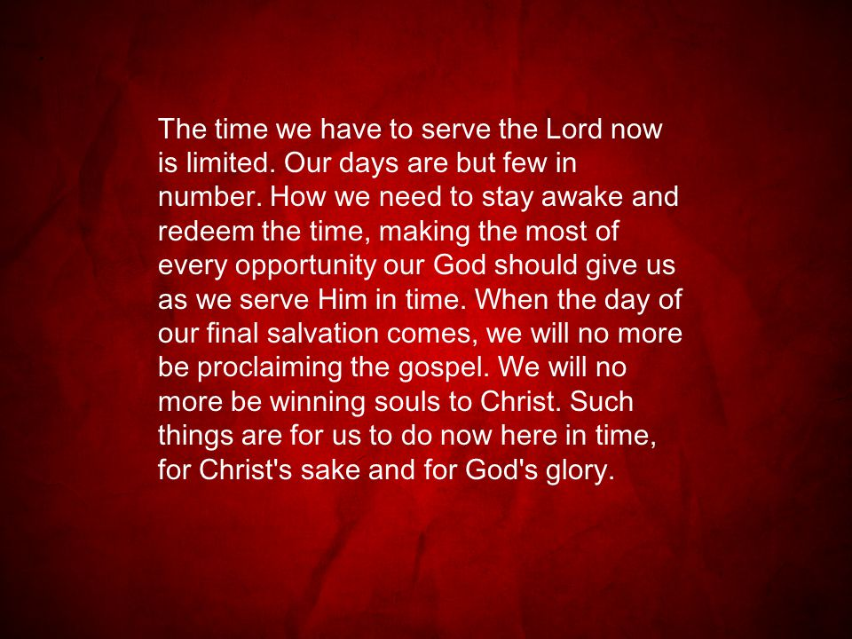 The time we have to serve the Lord now is limited.