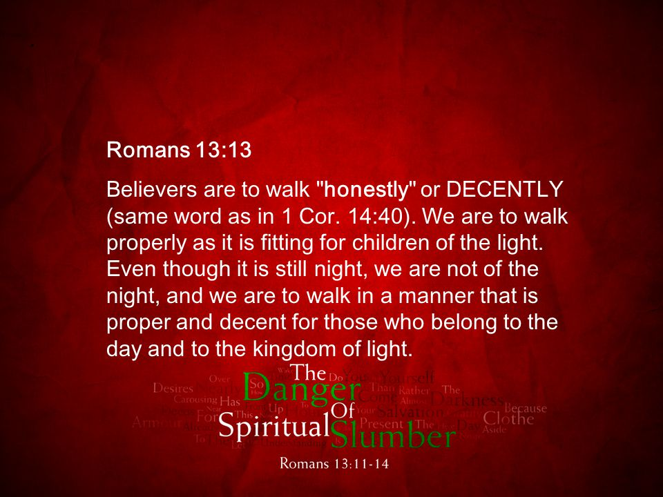 Romans 13:13 Believers are to walk honestly or DECENTLY (same word as in 1 Cor.