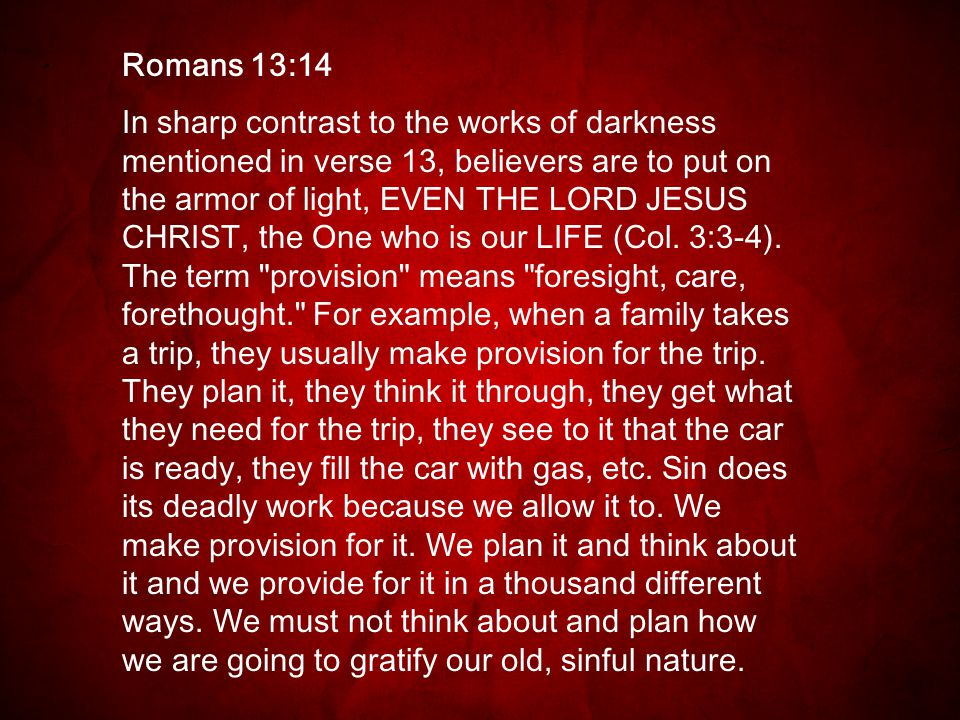 Romans 13:14 In sharp contrast to the works of darkness mentioned in verse 13, believers are to put on the armor of light, EVEN THE LORD JESUS CHRIST, the One who is our LIFE (Col.