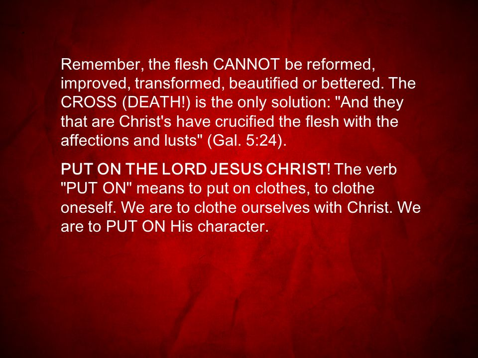 Remember, the flesh CANNOT be reformed, improved, transformed, beautified or bettered.