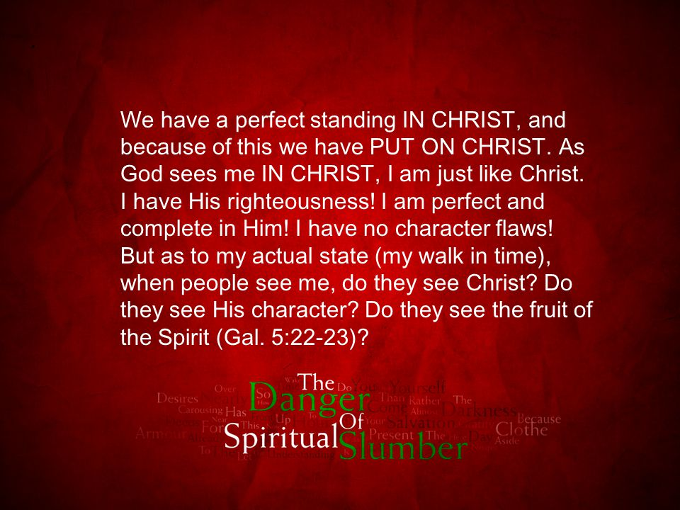 We have a perfect standing IN CHRIST, and because of this we have PUT ON CHRIST. As God sees me IN CHRIST, I am just like Christ. I have His righteous