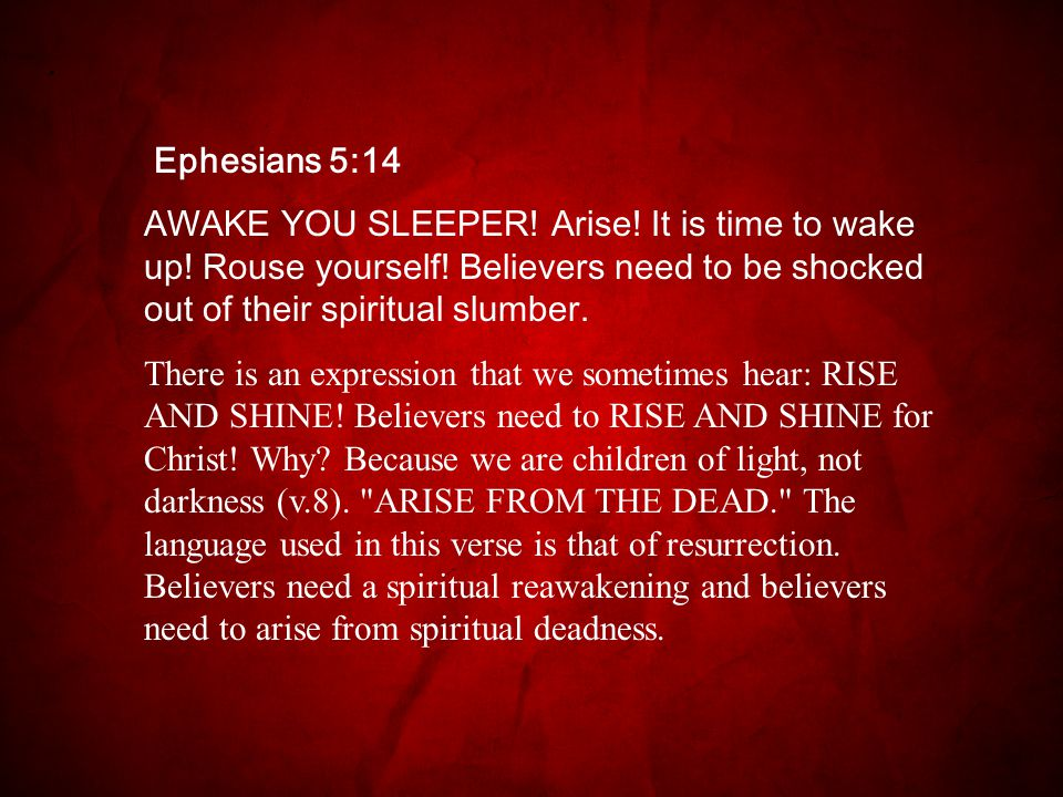 Ephesians 5:14 AWAKE YOU SLEEPER. Arise. It is time to wake up.