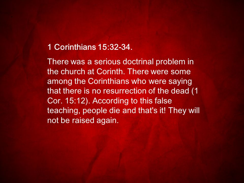1 Corinthians 15:32-34. There was a serious doctrinal problem in the church at Corinth. There were some among the Corinthians who were saying that the
