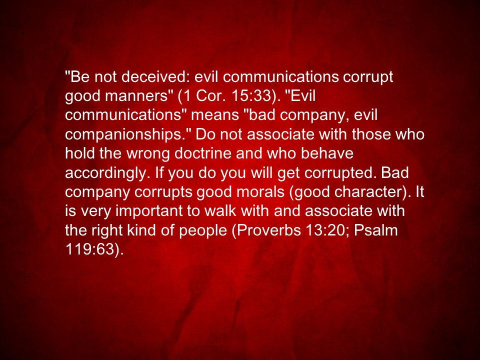 Be not deceived: evil communications corrupt good manners (1 Cor.