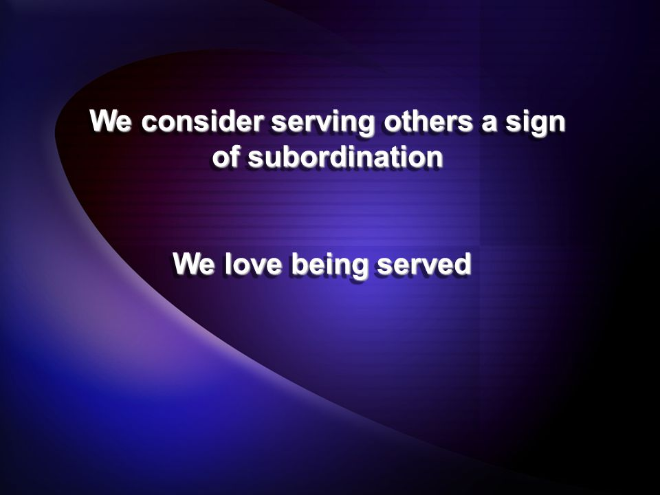 We consider serving others a sign of subordination We love being served