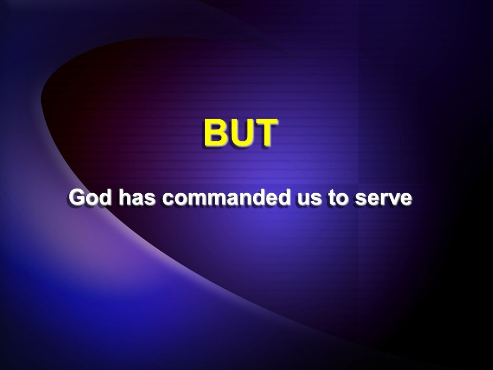 BUTBUT God has commanded us to serve