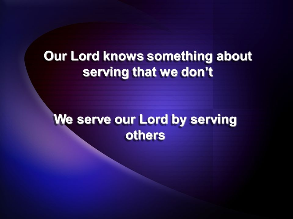 We serve our Lord by serving others Our Lord knows something about serving that we don't