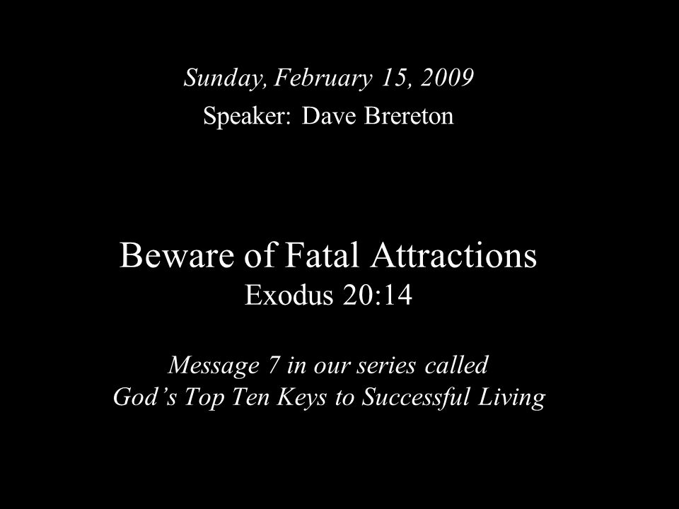 Beware of Fatal Attractions Exodus 20:14 Message 7 in our series called God's Top Ten Keys to Successful Living Sunday, February 15, 2009 Speaker: Dav