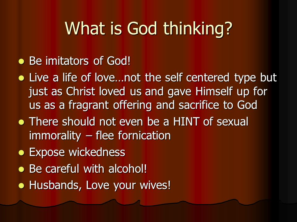 What is God thinking? Be imitators of God! Be imitators of God! Live a life of love…not the self centered type but just as Christ loved us and gave Hi