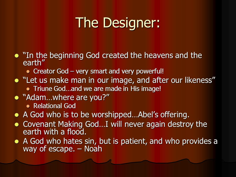 The Designer: In the beginning God created the heavens and the earth In the beginning God created the heavens and the earth Creator God – very smart and very powerful.
