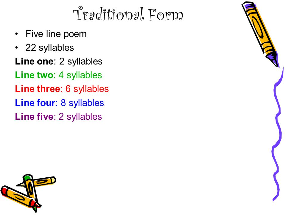 Traditional Form Five line poem 22 syllables Line one: 2 syllables Line two: 4 syllables Line three: 6 syllables Line four: 8 syllables Line five: 2 syllables