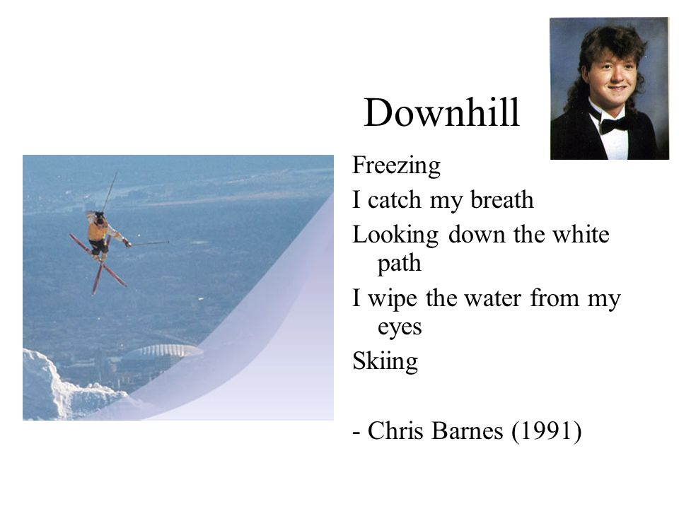 Downhill Freezing I catch my breath Looking down the white path I wipe the water from my eyes Skiing - Chris Barnes (1991)
