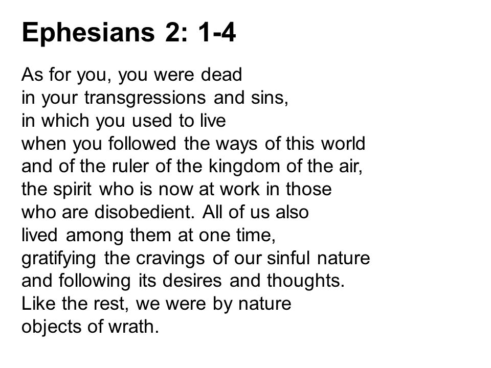 Ephesians 2: 1-4 As for you, you were dead in your transgressions and sins, in which you used to live when you followed the ways of this world and of