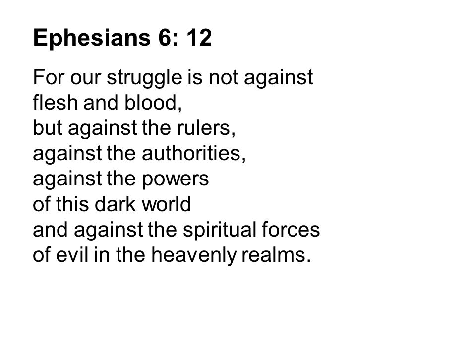 Ephesians 6: 12 For our struggle is not against flesh and blood, but against the rulers, against the authorities, against the powers of this dark worl