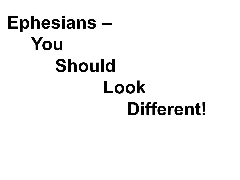 Ephesians – You Should Look Different!