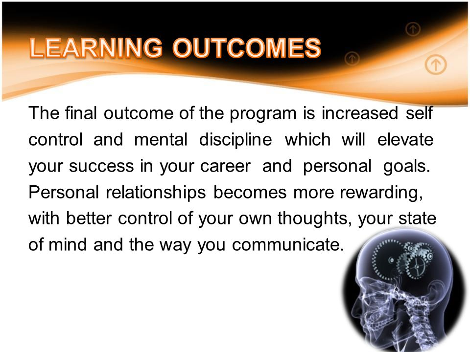 The final outcome of the program is increased self control and mental discipline which will elevate your success in your career and personal goals.