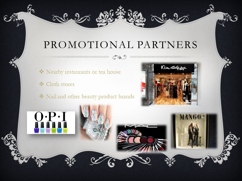 PROMOTIONAL PARTNERS  Nearby restaurants or tea house  Cloth stores  Nail and other beauty product brands