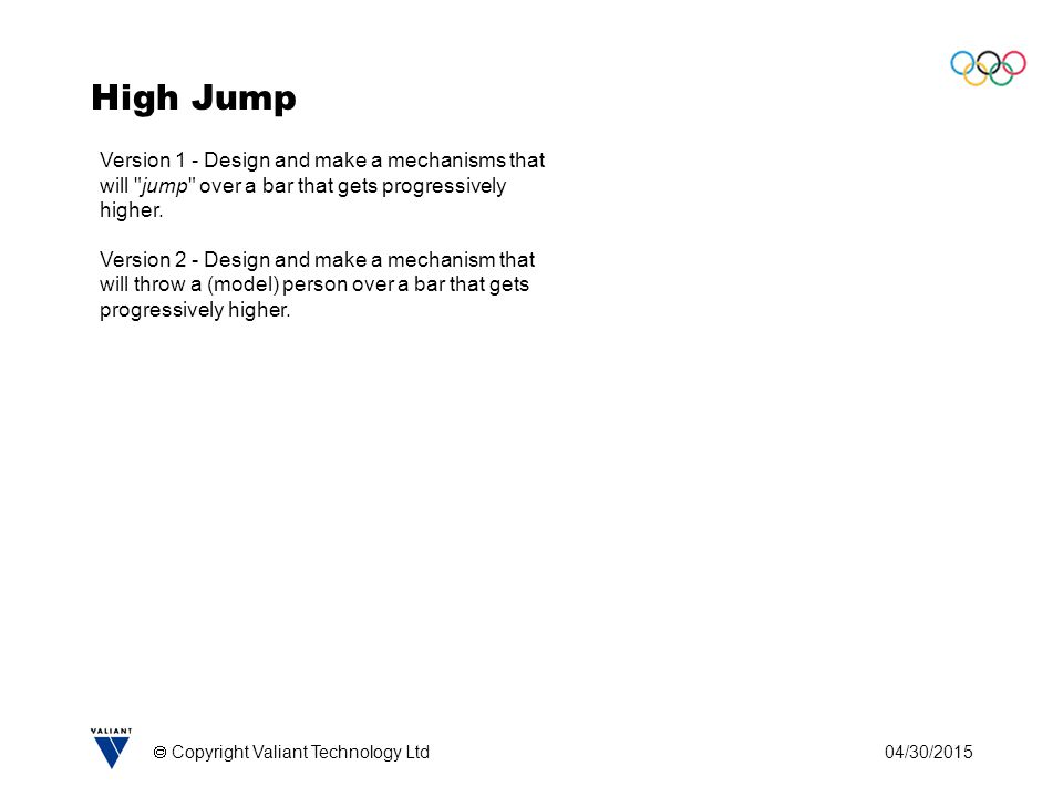 04/30/2015  Copyright Valiant Technology Ltd High Jump Version 1 - Design and make a mechanisms that will jump over a bar that gets progressively higher.