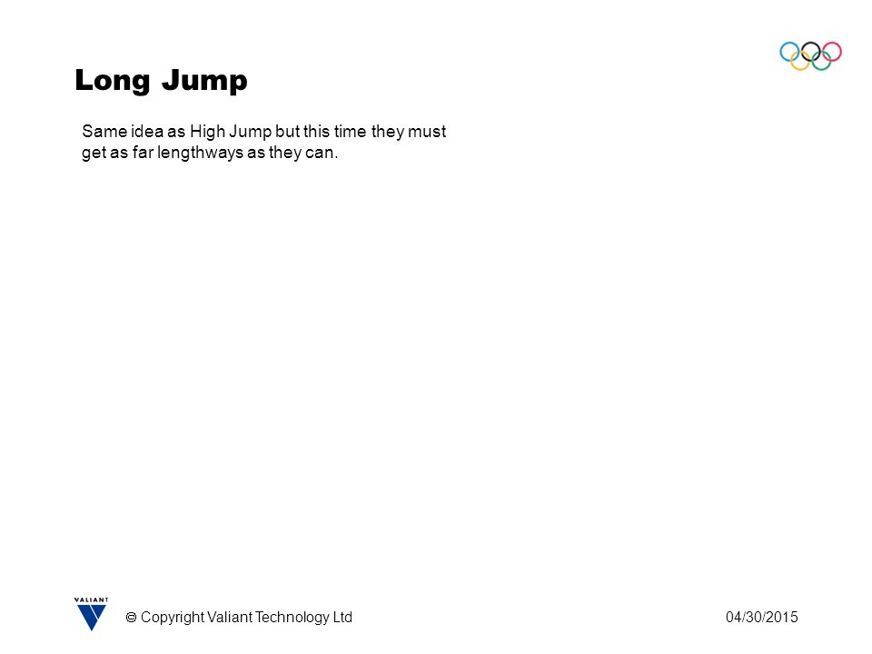 04/30/2015  Copyright Valiant Technology Ltd Long Jump Same idea as High Jump but this time they must get as far lengthways as they can.