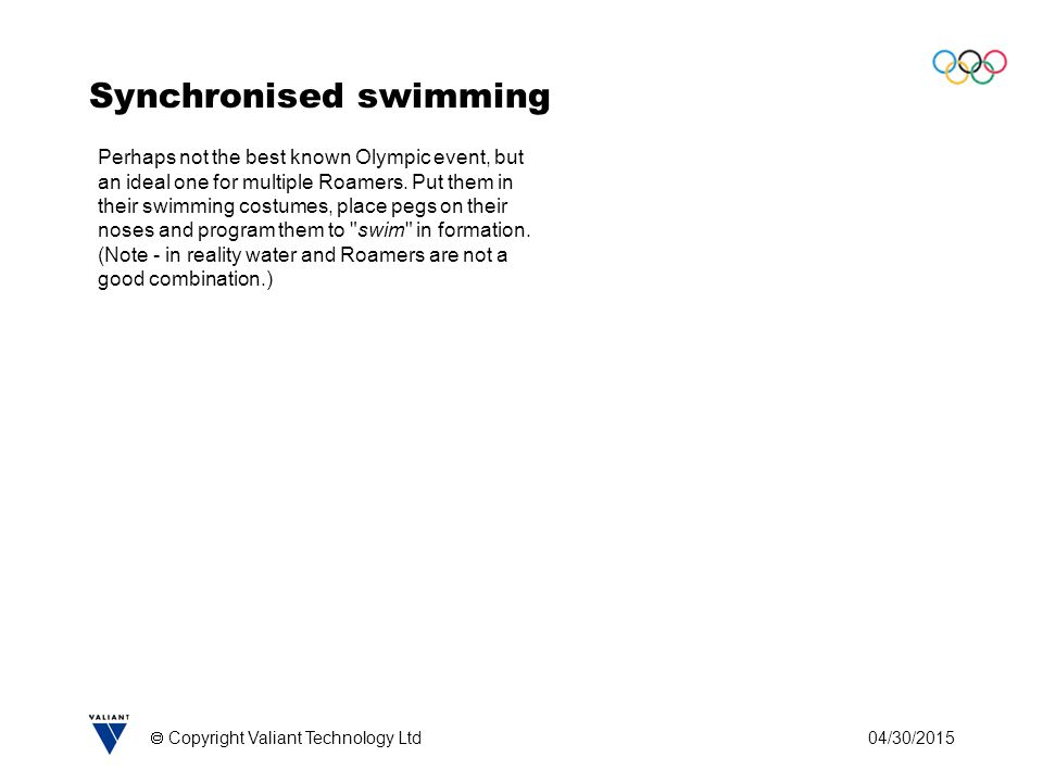 04/30/2015  Copyright Valiant Technology Ltd Synchronised swimming Perhaps not the best known Olympic event, but an ideal one for multiple Roamers.