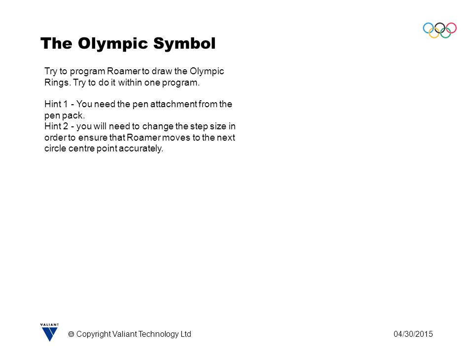 04/30/2015  Copyright Valiant Technology Ltd The Olympic Symbol Try to program Roamer to draw the Olympic Rings.
