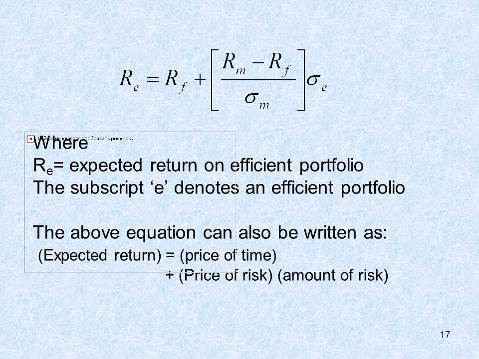 17 Where R e = expected return on efficient portfolio The subscript 'e' denotes an efficient portfolio The above equation can also be written as: (Expected return) = (price of time) + (Price of risk) (amount of risk)