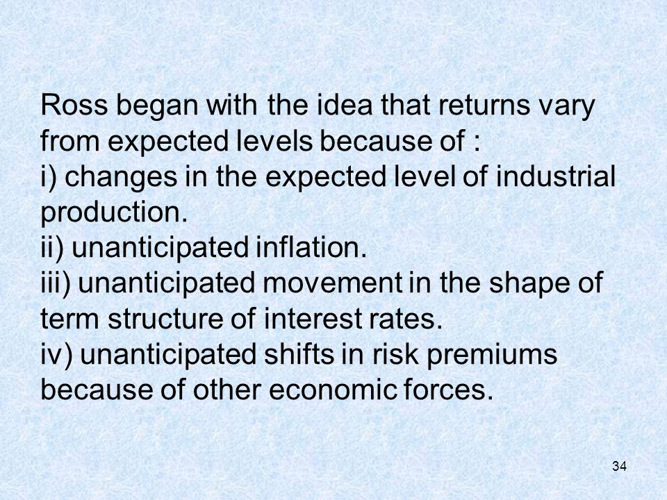 34 Ross began with the idea that returns vary from expected levels because of : i) changes in the expected level of industrial production.