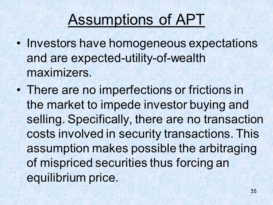 35 Assumptions of APT Investors have homogeneous expectations and are expected-utility-of-wealth maximizers.