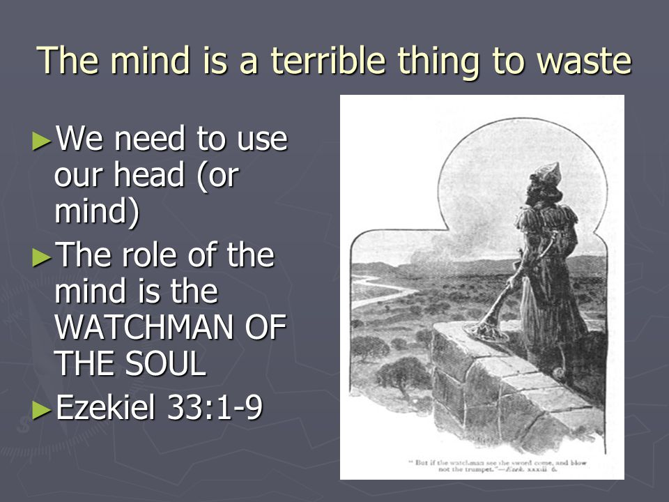 The mind is a terrible thing to waste ► We need to use our head (or mind) ► The role of the mind is the WATCHMAN OF THE SOUL ► Ezekiel 33:1-9